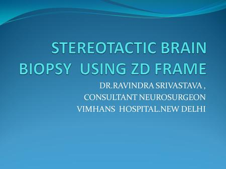 DR.RAVINDRA SRIVASTAVA, CONSULTANT NEUROSURGEON VIMHANS HOSPITAL.NEW DELHI.