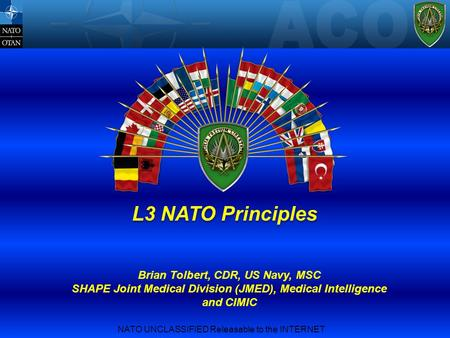 NATO UNCLASSIFIED Releasable to the INTERNET L3 NATO Principles Brian Tolbert, CDR, US Navy, MSC SHAPE Joint Medical Division (JMED), Medical Intelligence.