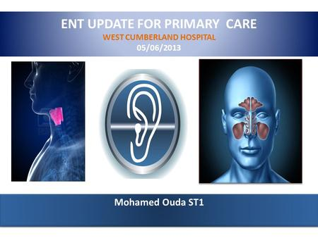 ENT UPDATE FOR PRIMARY CARE WEST CUMBERLAND HOSPITAL 05/06/2013 Mohamed Ouda ST1.