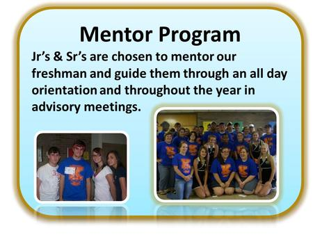Mentor Program Jr's & Sr's are chosen to mentor our freshman and guide them through an all day orientation and throughout the year in advisory meetings.