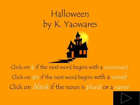 Halloween by K. Yaowares Click on a if the next word begins with a consonant. Click on an if the next word begins with a vowel. Click on blank if the.