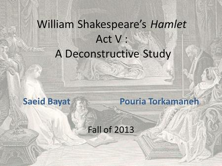 William Shakespeare's Hamlet Act V : A Deconstructive Study Saeid Bayat Pouria Torkamaneh Fall of 2013.