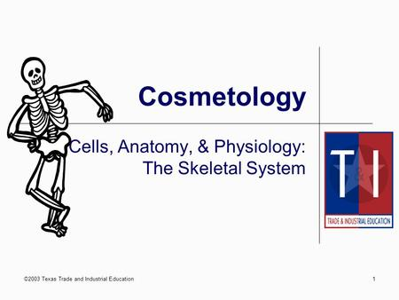 ©2003 Texas Trade and Industrial Education1 Cosmetology Cells, Anatomy, & Physiology: The Skeletal System.
