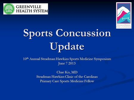 Sports Concussion Update 10 th Annual Steadman Hawkins Sports Medicine Symposium June 7 2013 Chae Ko, MD Steadman Hawkins Clinic of the Carolinas Primary.