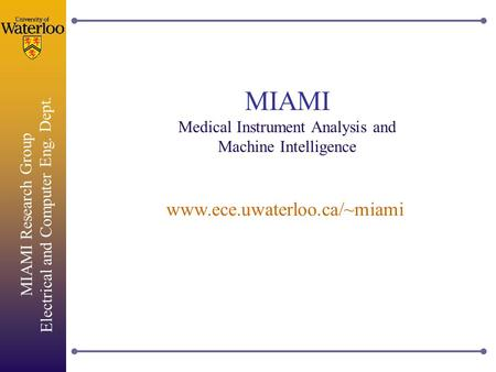 MIAMI Research Group Electrical and Computer Eng. Dept. MIAMI Medical Instrument Analysis and Machine Intelligence www.ece.uwaterloo.ca/~miami.
