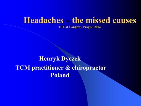 Headaches – the missed causes ETCM Congress, Prague, 2004 Henryk Dyczek TCM practitioner & chiropractor Poland.