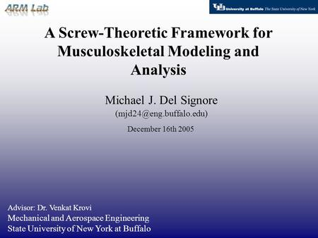 A Screw-Theoretic Framework for Musculoskeletal Modeling and Analysis Michael J. Del Signore Advisor: Dr. Venkat Krovi Mechanical.