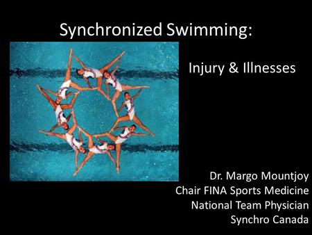Synchronized Swimming: Injury & Illnesses Dr. Margo Mountjoy Chair FINA Sports Medicine National Team Physician Synchro Canada.