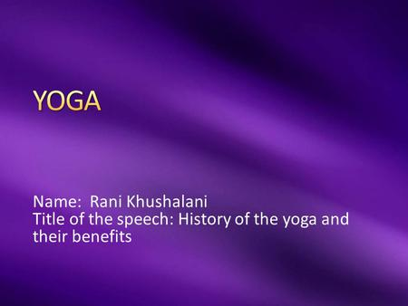 Name: Rani Khushalani Title of the speech: History of the yoga and their benefits.