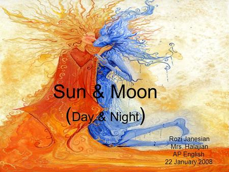 Sun & Moon ( Day & Night ) Rozi Janesian Mrs. Halajian AP English 22 January 2008.