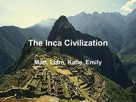 The Inca Civilization Matt, Liam, Katie, Emily. Table of Contents Location Government Religion Agriculture Cultural & Scientific Contributions Bibliography.