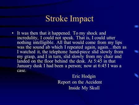 Stroke Impact It was then that it happened. To my shock and incredulity, I could not speak. That is, I could utter nothing intelligible. All that would.