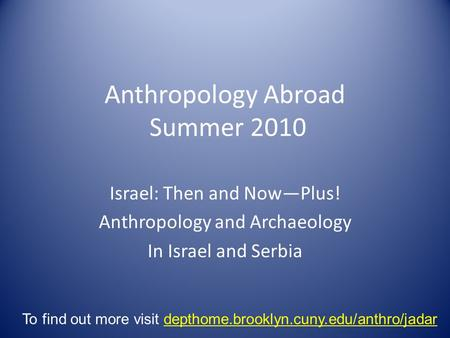 Anthropology Abroad Summer 2010 Israel: Then and Now—Plus! Anthropology and Archaeology In Israel and Serbia To find out more visit depthome.brooklyn.cuny.edu/anthro/jadar.
