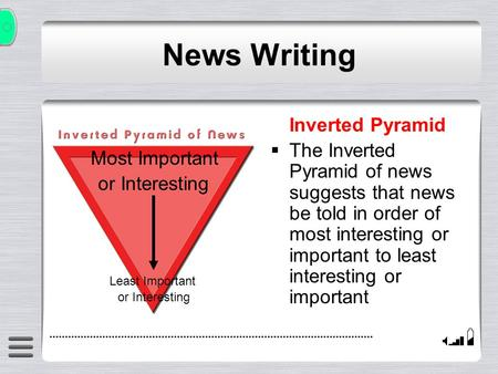 Inverted Pyramid  The Inverted Pyramid of news suggests that news be told in order of most interesting or important to least interesting or important.