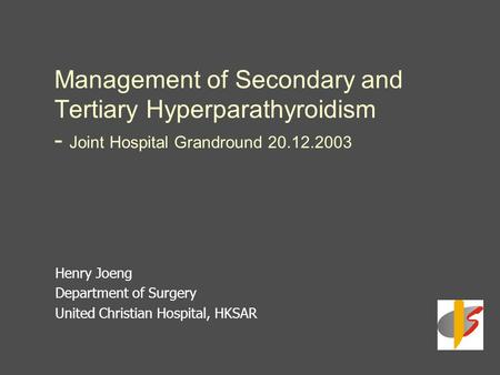 Management of Secondary and Tertiary Hyperparathyroidism - Joint Hospital Grandround 20.12.2003 Henry Joeng Department of Surgery United Christian Hospital,