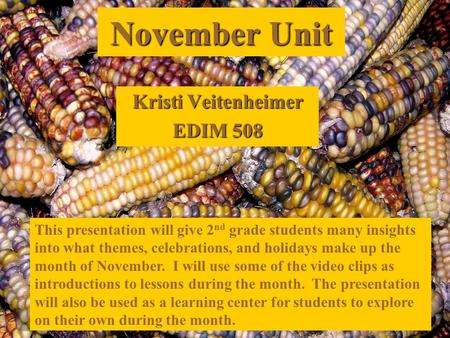 November Unit Kristi Veitenheimer EDIM 508 This presentation will give 2 nd grade students many insights into what themes, celebrations, and holidays make.