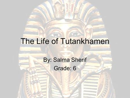 The Life of Tutankhamen By: Salma Sherif Grade: 6.