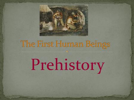 Prehistory. The first human beings 1. He stood up and walked on two feet. 2. His skull became bigger and he developed intelligence. 3. The jaw and the.