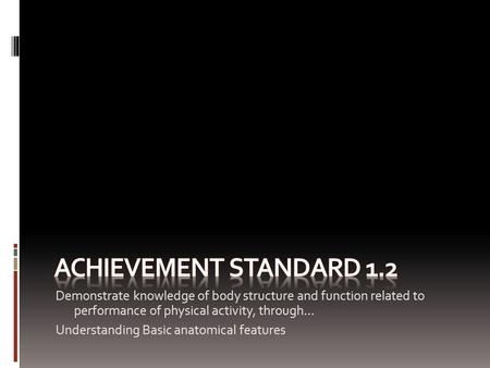 Achievement Standard 1.2 Demonstrate knowledge of body structure and function related to performance of physical activity, through… Understanding Basic.