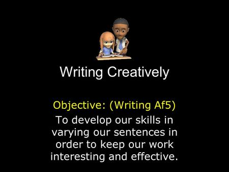 Writing Creatively Objective: (Writing Af5) To develop our skills in varying our sentences in order to keep our work interesting and effective.