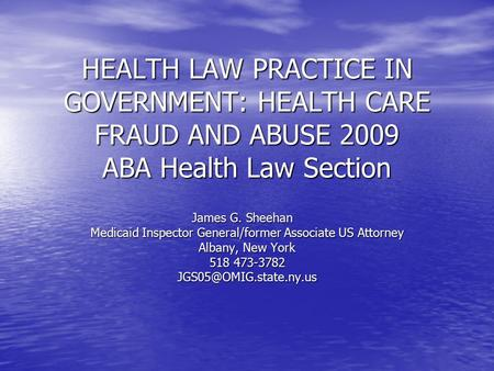 HEALTH LAW PRACTICE IN GOVERNMENT: HEALTH CARE FRAUD AND ABUSE 2009 ABA Health Law Section James G. Sheehan James G. Sheehan Medicaid Inspector General/former.