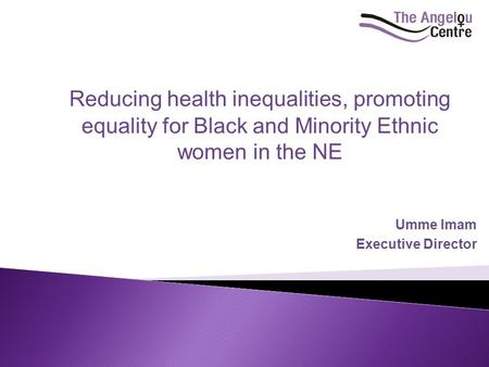 Umme Imam Executive Director Reducing health inequalities, promoting equality for Black and Minority Ethnic women in the NE.