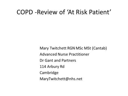 COPD -Review of 'At Risk Patient' Mary Twitchett RGN MSc MSt (Cantab) Advanced Nurse Practitioner Dr Gant and Partners 114 Arbury Rd Cambridge