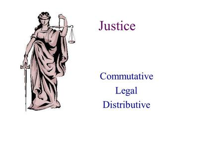 Justice Commutative Legal Distributive. Justice Justice is first and foremost a virtue that perfects the will. It is the constant will to render to another.