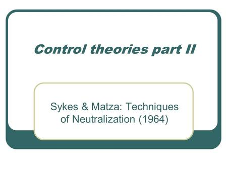 Control theories part II Sykes & Matza: Techniques of Neutralization (1964)