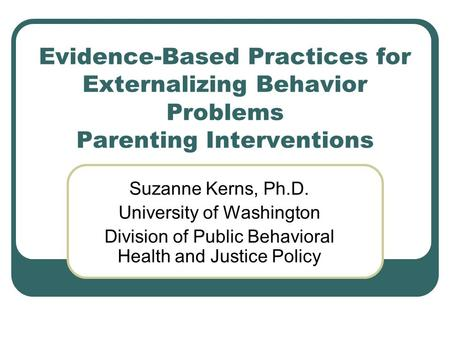 Evidence-Based Practices for Externalizing Behavior Problems Parenting Interventions Suzanne Kerns, Ph.D. University of Washington Division of Public Behavioral.