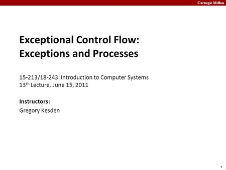 Carnegie Mellon 1 Exceptional Control Flow: Exceptions and Processes 15-213/18-243: Introduction to Computer Systems 13 th Lecture, June 15, 2011 Instructors: