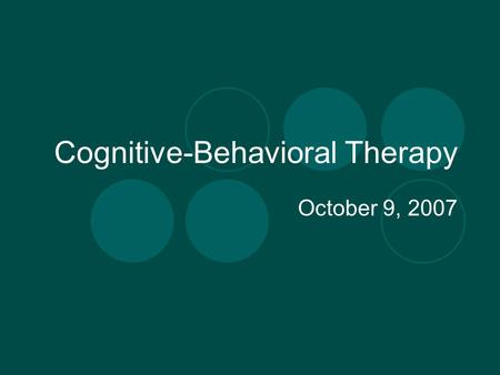 Cognitive-Behavioral Therapy October 9, 2007. CBT view of depression Depression is related to the way individuals perceive and think about events in their.