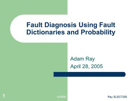 4/28/05Ray: ELEC7250 1 Fault Diagnosis Using Fault Dictionaries and Probability Adam Ray April 28, 2005.