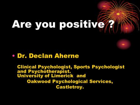 Are you positive ? Dr. Declan Aherne Clinical Psychologist, Sports Psychologist and Psychotherapist. University of Limerick and Oakwood Psychological Services,