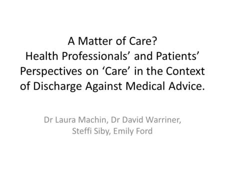 A Matter of Care? Health Professionals' and Patients' Perspectives on 'Care' in the Context of Discharge Against Medical Advice. Dr Laura Machin, Dr David.