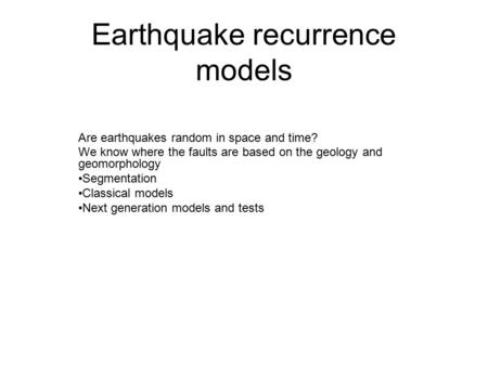 Earthquake recurrence models Are earthquakes random in space and time? We know where the faults are based on the geology and geomorphology Segmentation.