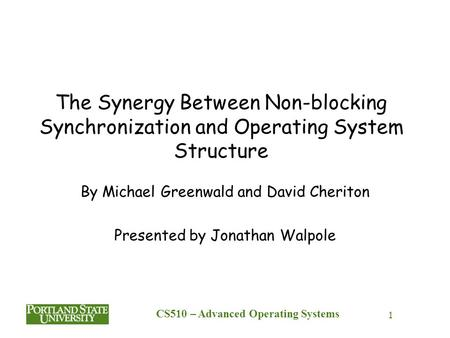 CS510 – Advanced Operating Systems 1 The Synergy Between Non-blocking Synchronization and Operating System Structure By Michael Greenwald and David Cheriton.
