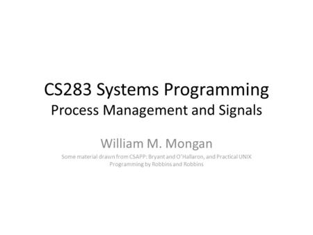 CS283 Systems Programming Process Management and Signals William M. Mongan Some material drawn from CSAPP: Bryant and O'Hallaron, and Practical UNIX Programming.