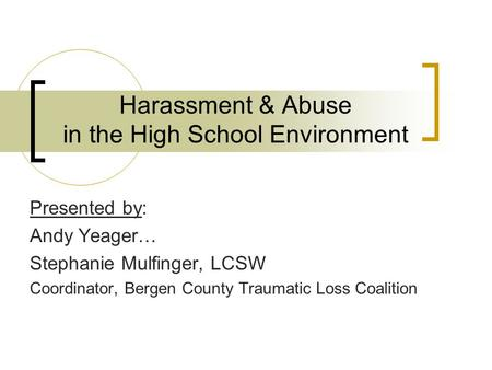 Harassment & Abuse in the High School Environment Presented by: Andy Yeager… Stephanie Mulfinger, LCSW Coordinator, Bergen County Traumatic Loss Coalition.