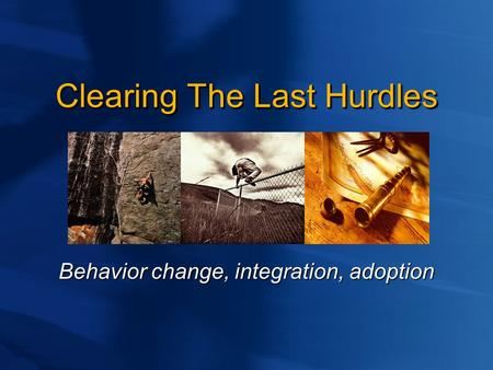 Clearing The Last Hurdles Behavior change, integration, adoption.