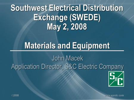©2008 www.sandc.com Southwest Electrical Distribution Exchange (SWEDE) May 2, 2008 Materials and Equipment John Macek Application Director, S&C Electric.