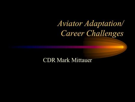 Aviator Adaptation/ Career Challenges CDR Mark Mittauer.