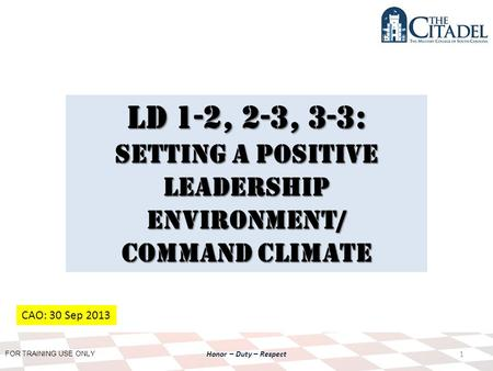 FOR TRAINING USE ONLY Honor – Duty – Respect LD 1-2, 2-3, 3-3: Setting a Positive Leadership environment/ Command climate 1 CAO: 30 Sep 2013.
