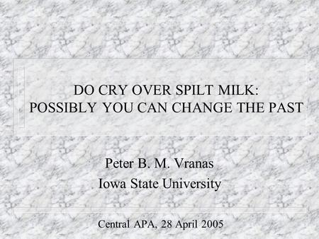 DO CRY OVER SPILT MILK: POSSIBLY YOU CAN CHANGE THE PAST Peter B. M. Vranas Iowa State University Central APA, 28 April 2005.