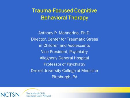 Trauma-Focused Cognitive Behavioral Therapy Anthony P. Mannarino, Ph.D. Director, Center for Traumatic Stress in Children and Adolescents Vice President,