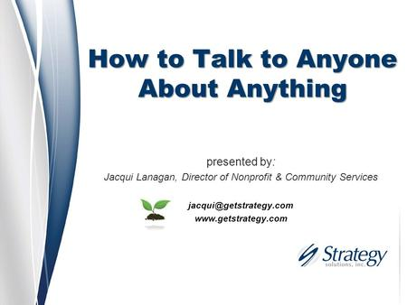 How to Talk to Anyone About Anything presented by: Jacqui Lanagan, Director of Nonprofit & Community Services