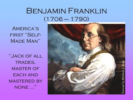 "Benjamin Franklin (1706 – 1790) America's first ""Self-Made Man"""