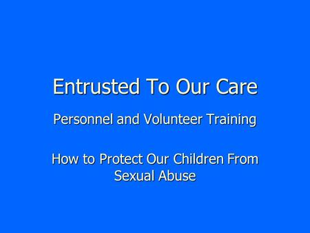 Entrusted To Our Care Personnel and Volunteer Training How to Protect Our Children From Sexual Abuse.