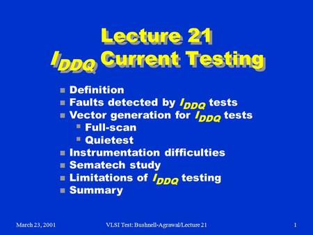 March 23, 2001VLSI Test: Bushnell-Agrawal/Lecture 211 Lecture 21 I DDQ Current Testing n Definition n Faults detected by I DDQ tests n Vector generation.