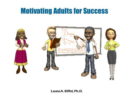 Motivating Adults for Success Laura A. Riffel, Ph.D.